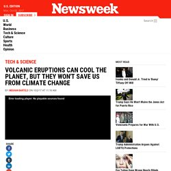 *****Volcanic Eruptions Can Cool the Planet, But They Won't Save Us From Climate Change
