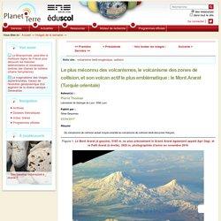 Le plus méconnu des volcanismes, le volcanisme des zones de collision, et son volcan actif le plus emblématique : le Mont Ararat (Turquie orientale)