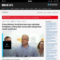 Prime Minister Scott Morrison says volunteer firefighters with public sector jobs will get four weeks' paid leave - Politics
