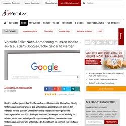 Vorsicht Falle: Nach Abmahnung müssen Inhalte auch aus dem Google-Cache gelöscht werden