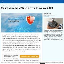 Ποια είναι τα καλύτερα VPN για Κινα 2021, για απεριόριστη πρόσβαση;