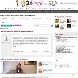 Faut-il vraiment jouer un jeu pour séduire? : Forum Couple - Psychologie & relations