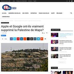 Apple et Google ont-ils vraiment supprimé la Palestine de Maps?