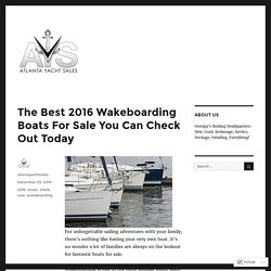 The Best 2016 Wakeboarding Boats For Sale You Can Check Out Today