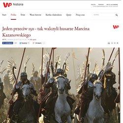 Jeden przeciw 150 - tak walczyli husarze Marcina Kazanowskiego