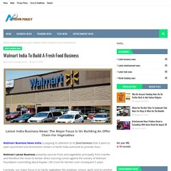 Walmart India To Build A Fresh Food Business