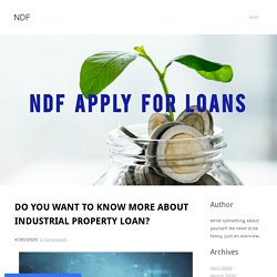 DO YOU WANT TO KNOW MORE ABOUT INDUSTRIAL PROPERTY LOAN? - NDF