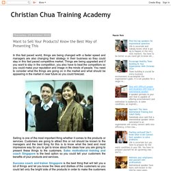 Christian Chua Training Academy: Want to Sell Your Products? Know the Best Way of Presenting This