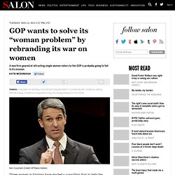 """GOP wants to solve its """"woman problem"""" by rebranding its war on women"""
