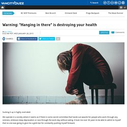 "Warning: ""Hanging in there"" is destroying your health"