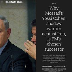 Why Mossad's Yossi Cohen, shadow warrior against Iran, is PM's chosen successor