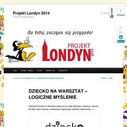 DZIECKO NA WARSZTAT - LOGICZNE MYŚLENIE - Projekt Londyn 2014Projekt Londyn 2014