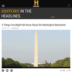 5 Things You Might Not Know About the Washington Monument - History in the Headlines