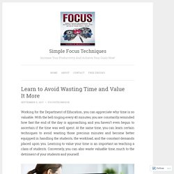 Learn to Avoid Wasting Time and Value It More – Simple Focus Techniques