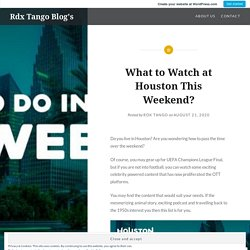 What to Watch at Houston This Weekend? – Rdx Tango Blog's