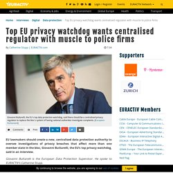 Top EU privacy watchdog wants centralised regulator with muscle to police firms