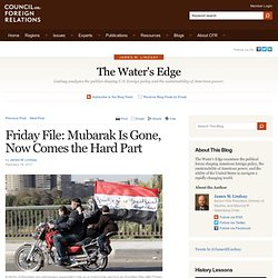 James M. Lindsay: The Water's Edge » Blog Archive » Friday File: Mubarak Is Gone, Now Comes the Hard Part