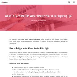 What To Do When The Water Heater Pilot is Not Lighting Up?
