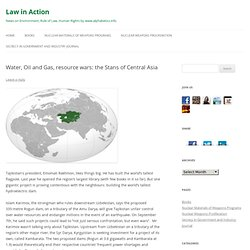 Water, Oil and Gas, resource wars: the Stans of Central Asia « Law in Action