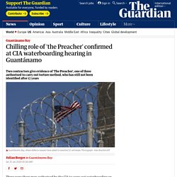 Chilling role of 'the Preacher' confirmed at CIA waterboarding hearing in Guantánamo