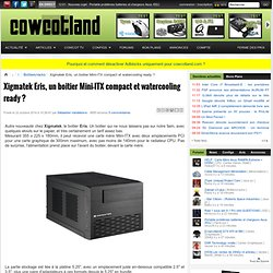 Xigmatek Eris, un boitier Mini-ITX compact et watercooling ready ?