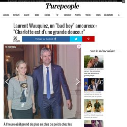 """Laurent Wauquiez, un """"bad boy"""" amoureux : """"Charlotte est d'une grande douceur"""""""