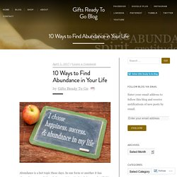 10 Ways to Find Abundance in Your Life – Gifts Ready To Go Blog