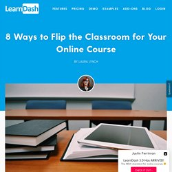 8 Ways to Flip the Classroom for Your Online Course