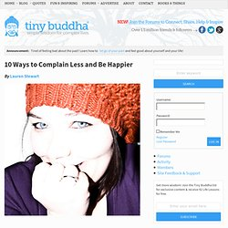 10 Ways to Complain Less and Be Happier | Tiny Buddha: Wisdom Quotes,... - StumbleUpon
