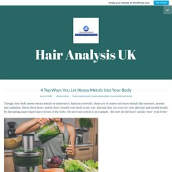4 Top Ways You Let Heavy Metals into Your Body – Hair Analysis UK