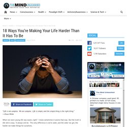 18 Ways You're Making Your Life Harder Than It Has To Be