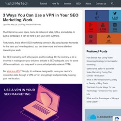3 Ways You Can Use a VPN in Your SEO Marketing Work - WatchMeTech