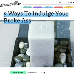 5 Ways To Indulge Your Broke Ass