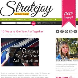 10 Ways to Get Your Act Together | Stratejoy | Conquer Your Quarterlife Crisis through Fresh Strategies for Real Joy