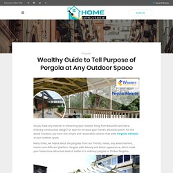 Wealthy Guide to Tell Purpose of Pergola at Any Outdoor Space