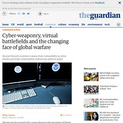 Cyber-weaponry, virtual battlefields and the changing face of global warfare | Comment is free