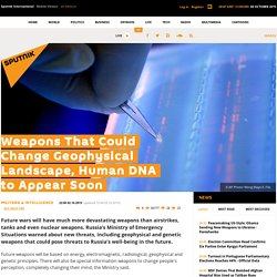 Weapons That Could Change Geophysical Landscape, Human DNA to Appear Soon
