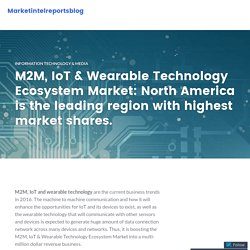 M2M, IoT & Wearable Technology Ecosystem Market: North America is the leading region with highest market shares. – Marketintelreportsblog