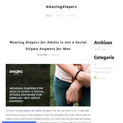 Wearing Diapers for Adults is not a Social Stigma Anymore for Men