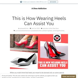 This is How Wearing Heels Can Assist You – A Shoe Addiction