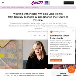Weaving with Pixels: Why Lisa Lang Thinks 19th-Century Technology Can Change the Future of Fashion