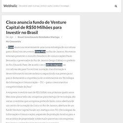 Cisco anuncia fundo de Venture Capital de R$50 Milhões para Investir no Brasil