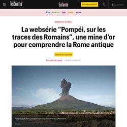 """La websérie """"Pompéi, sur les traces des Romains"""", une mine d'or pour comprendre la Rome antique - Enfants"""