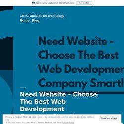 Need Website – Choose The Best Web Development Company Smartly – Latest Updates on Technology