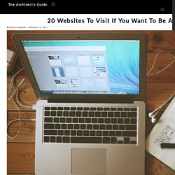 20 Websites To Visit If You Want To Be A Better Architect - The Architect's Guide