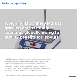 Weighing Machinery Market growing across multiple countries globally owing to quality benefits for labours – Marketintelreportsblog