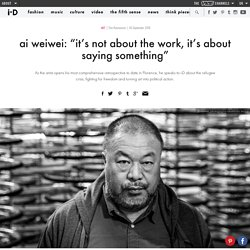"ai weiwei: ""it's not about the work, it's about saying something"""