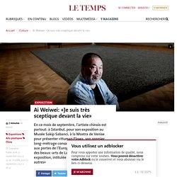 Ai Weiwei: «Je suis très sceptique devant la vie»