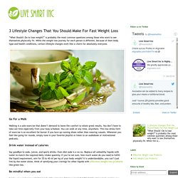 Live Smart Inc's - Organic Health and Wellness Solutions Blogs: 3 Lifestyle Changes That You Should Make For Fast Weight Loss