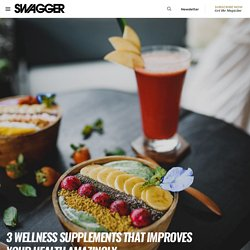 3 Wellness Supplements That Improves Your Health Amazingly - SWAGGER Magazine
